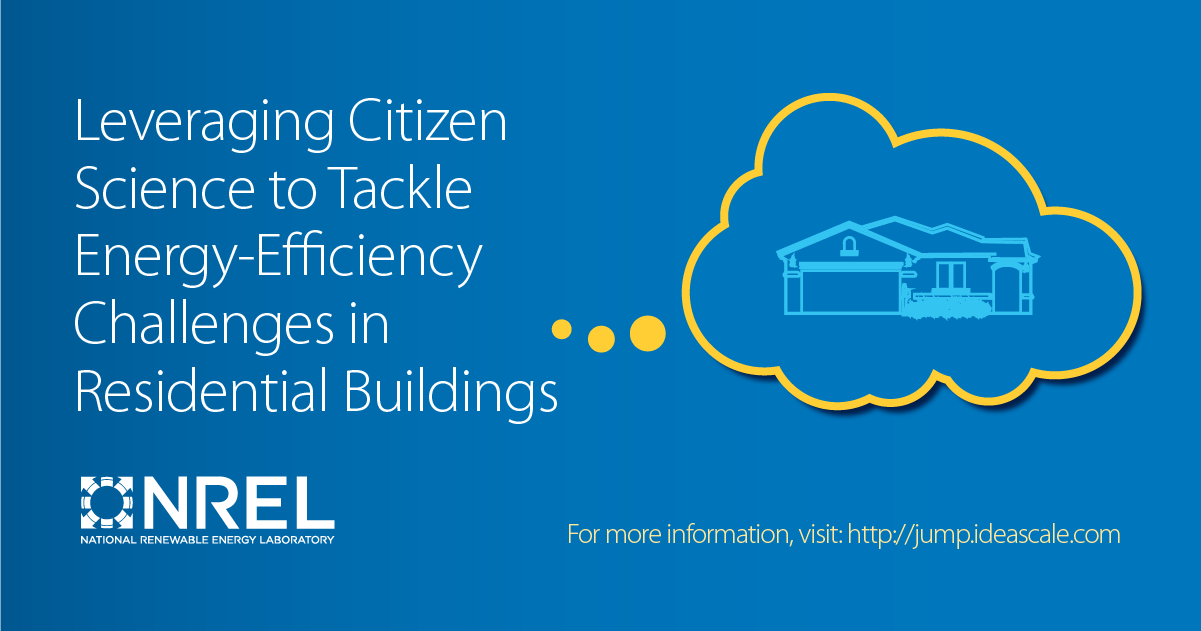 Leveraging citizen science to tackle energy-efficiency challenges in residential buildings. NREL (National Renewal Energy Laboratory). For more information, visit http://jump.ideascale.com/