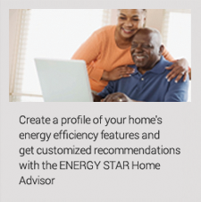 Create a profile of your home's energy efficiency features and get customized recommendations with the ENERGY STAR home advisor