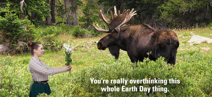 You're really overthinking this whole Earth Day thing.