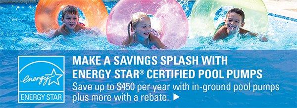 Make a Savings Splash with ENERGY STAR Pool Pumps. Save up to $450 per year with in-ground pool pumps plus more with a rebate.