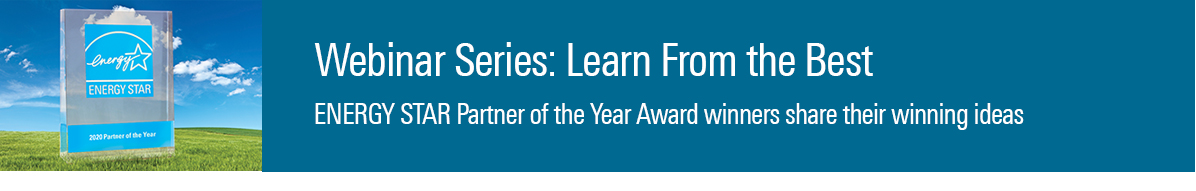 Webinar Series: Learn from the Best. ENERGY STAR Partner of the Year Award winners share their winning ideas.