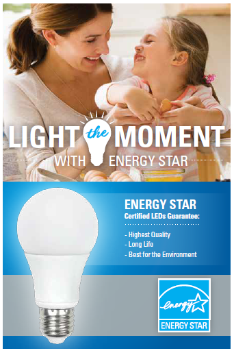 Light the moment with ENERGY STAR! ENERGY STAR Certified LEDs Guarantee: Highest Quality, Longest Life, and Best for the environment